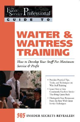 Waiter & Waitress Training: How to Develop Your Staff for Maximum Service & Profit: 365 Secrets Revealed (Food Service Professionals Guide to) Cover Image
