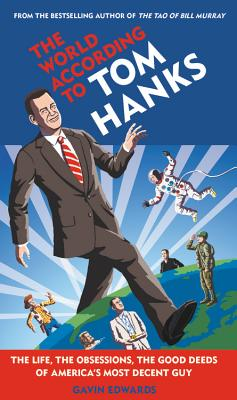 The World According to Tom Hanks: The Life, the Obsessions, the Good Deeds of America's Most Decent Guy Cover Image
