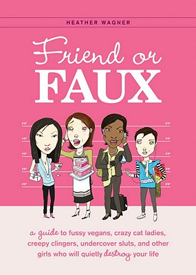 Friend or Faux: A Guide to Fussy Vegans, Crazy Cat Ladies, Creepy Clingers, Undercover Sluts, and Other Girls Who Will Quietly Destroy Cover Image