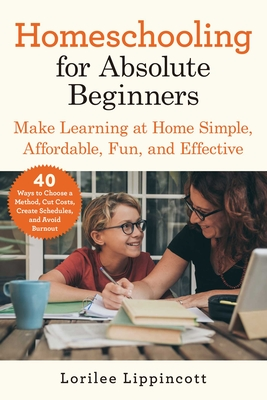 Homeschooling for Absolute Beginners: Make Learning at Home Simple, Affordable, Fun, and Effective Cover Image
