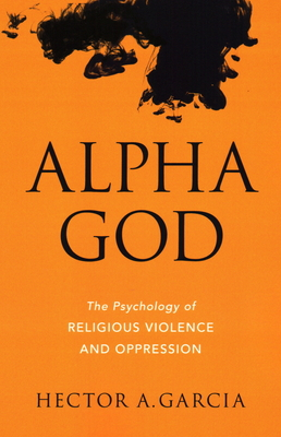 Alpha God: The Psychology of Religious Violence and Oppression Cover Image