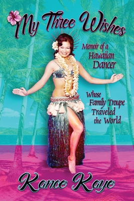 My Three Wishes: Memoir of a Hawaiian Dancer Whose Family Troupe Traveled The World Cover Image