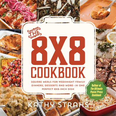 The 8x8 Cookbook: Square Meals for Weeknight Family Dinners, Desserts and More—In One Perfect 8x8-Inch Dish Cover Image
