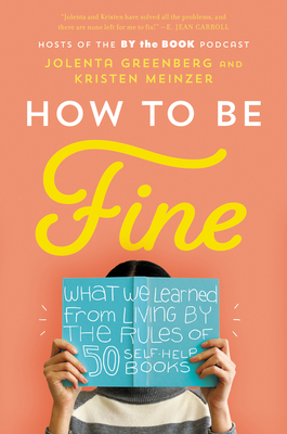 How to Be Fine: What We Learned from Living by the Rules of 50 Self-Help Books Cover Image