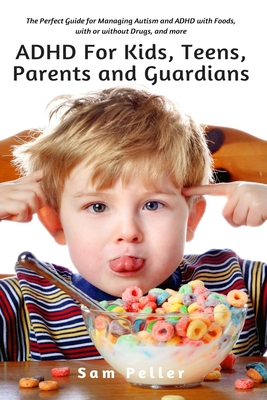 ADHD For Kids, Teens, Parents and Guardians: The Perfect Guide for Managing Autism and ADHD with Foods, with or without Drugs, and more Cover Image