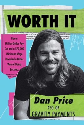 Worth It: How a Million-Dollar Pay Cut and a $70,000 Minimum Wage Revealed a Better Way of Doing Business Cover Image