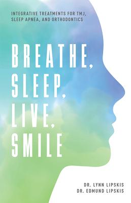 Breathe, Sleep, Live, Smile: Integrative Treatments for Tmj, Sleep Apnea, and Orthodontics Cover Image
