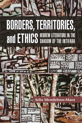 Borders, Territories, and Ethics: Hebrew Literature in the Shadow of the Intifada (Shofar Supplements in Jewish Studies) Cover Image