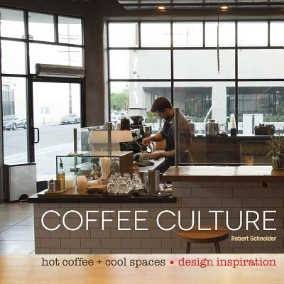 Coffee Culture: Hot Coffee + Cool Spaces Cover Image