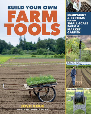 Build Your Own Farm Tools: Equipment & Systems for the Small-Scale Farm & Market Garden Cover Image