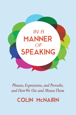 In a Manner of Speaking: Phrases, Expressions, and Proverbs and How We Use and Misuse Them Cover Image