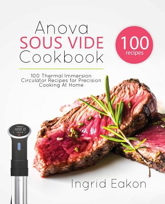 Anova Sous Vide Cookbook: 100 Thermal Immersion Circulator Recipes for Precision Cooking At Home cover