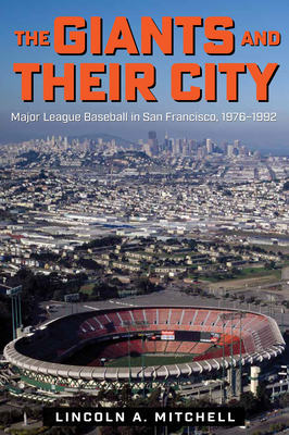 The Giants and Their City: Major League Baseball in San Francisco, 1976-1992 Cover Image