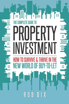 The Complete Guide to Property Investment: How to survive & thrive in the new world of buy-to-let Cover Image