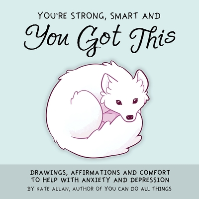 You're Strong, Smart, and You Got This: Drawings, Affirmations, and Comfort to Help with Anxiety and Depression (Art Therapy, for Fans of You Can Do A Cover Image