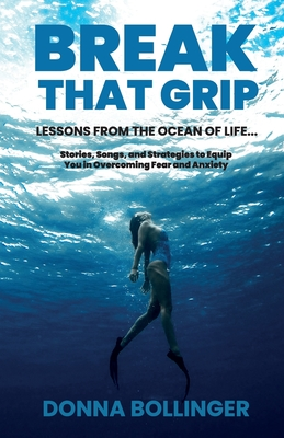 Break That Grip: LESSONS FROM THE OCEAN OF LIFE...Stories, Songs, and Strategies to Equip You in Overcoming Fear and Anxiety Cover Image