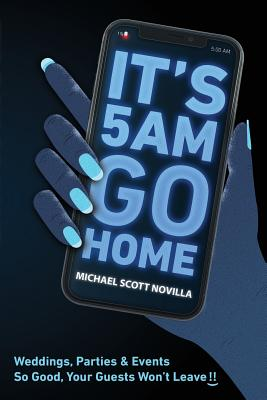 It's 5 AM Go Home: Weddings, Parties and Events SO GOOD Your Guests Won't Leave!! Cover Image