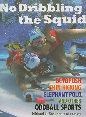No Dribbling the Squid: Octopush, Shin Kicking, Elephant Polo, and Other Oddball Sports Cover Image