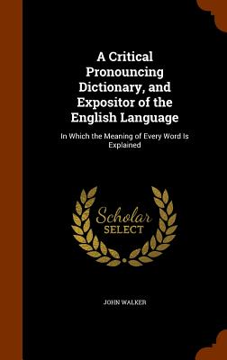 Cover for A Critical Pronouncing Dictionary, and Expositor of the English Language
