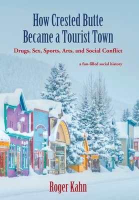 How Crested Butte Became a Tourist Town: Drugs, Sex, Sports, Arts, and Social Conflict Cover Image