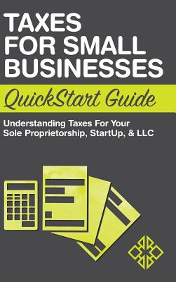 Taxes for Small Businesses QuickStart Guide: Understanding Taxes For Your Sole Proprietorship, Startup, & LLC Cover Image