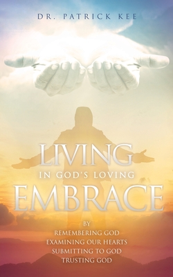 Living In God's Loving Embrace: by Remembering God Examining our hearts Submitting to God Trusting God Cover Image