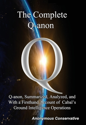The Complete Q-anon: Q-anon, Summarized, Analyzed, and With a Firsthand Account of Cabal's Ground Intelligence Operations Cover Image