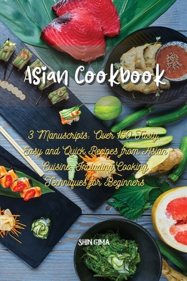 Asian Cookbook: 3 Manuscripts: Over 150 Tasty, Easy and Quick Recipes from Asian Cuisine, Including Cooking Techniques for Beginners Cover Image