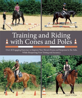 Training and Riding with Cones and Poles: Over 35 Engaging Exercises to Improve Your Horse's Focus and Response to the Aids, While Sharpening Your Tim Cover Image
