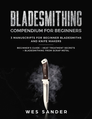 Bladesmithing: Bladesmithing Compendium for Beginners: Beginner's Guide + Heat Treatment Secrets + Bladesmithing from Scrap Metal: 3 Cover Image