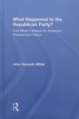 What Happened to the Republican Party?: And What It Means for American Presidential Politics Cover Image