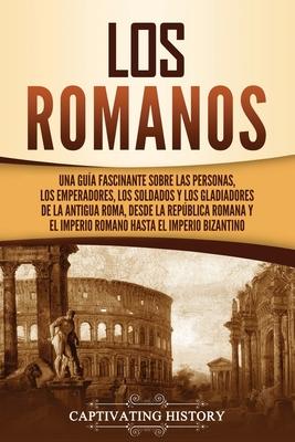 Los romanos: Una guía fascinante sobre las personas, los emperadores, los soldados y los gladiadores de la antigua Roma, desde la R Cover Image