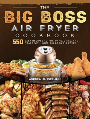The Big Boss Air Fryer Cookbook: 550 Easy Recipes to Fry, Bake, Grill, and Roast with Your Big Boss Air Fryer Cover Image