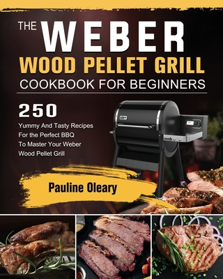 The Weber Wood Pellet Grill Cookbook For Beginners: 250 Yummy And Tasty Recipes For the Perfect BBQ To Master Your Weber Wood Pellet Grill Cover Image