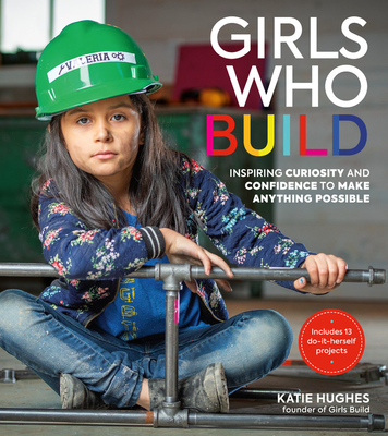 Girls Who Build: Inspiring Curiosity and Confidence to Make Anything Possible Cover Image