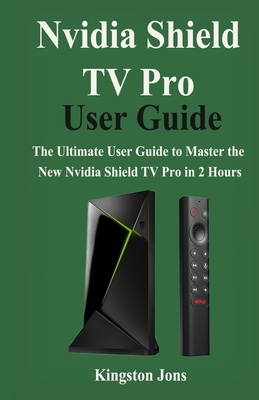 Nvidia Shield TV Pro User Guide: The Ultimate User Guide to master the New Nvidia Shield TV Pro in 2 Hours Cover Image