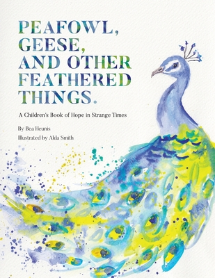 Peafowl, Geese, and Other Feathered Things: A Children's Book of Hope in Strange Times Cover Image