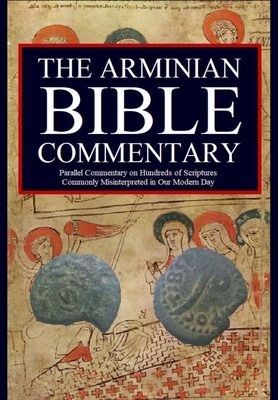 The Arminian Bible Commentary: Parallel Commentary on Hundreds of Scriptures Commonly Misinterpreted in Our Modern Day Cover Image