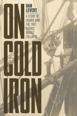 On Cold Iron: A Story of Hubris and the 1907 Quebec Bridge Collapse Cover Image