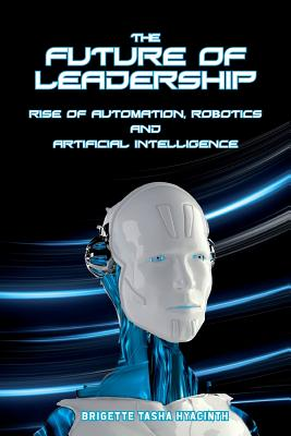 The Future of Leadership: Rise of Automation, Robotics and Artificial Intelligence Cover Image
