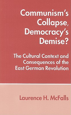 Communism's Collapse, Democracy's Demise?: The Cultural Context and Consequences of the East German Revolution Cover Image