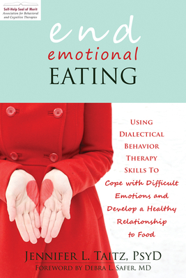 End Emotional Eating: Using Dialectical Behavior Therapy Skills to Cope with Difficult Emotions and Develop a Healthy Relationship to Food Cover Image