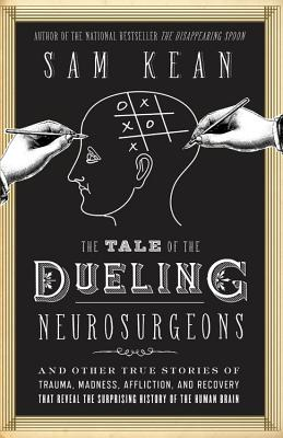 The Tale of the Dueling Neurosurgeons: The History of the Human Brain as Revealed by True Stories of Trauma, Madness, and Recovery Cover Image