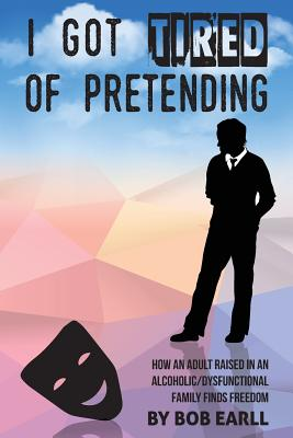 I Got Tired of Pretending: How An Adult Raised In An Alcoholic/Dysfunctional Family Finds Freedom Cover Image