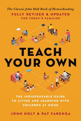 Teach Your Own: The Indispensable Guide to Living and Learning with Children at Home Cover Image