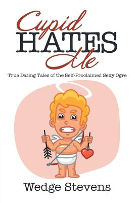Cupid Hates Me: True Dating Tales of the Self-Proclaimed Sexy Ogre Cover Image