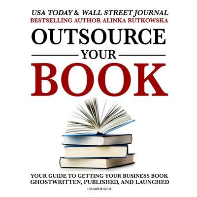 Outsource Your Book Lib/E: Your Guide to Getting Your Business Book Ghostwritten, Published, and Launched Cover Image