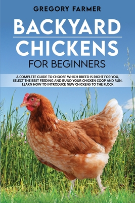 Backyard Chickens for Beginners: A Complete Guide to Choose Which Breed is Right for You, Select the Best Feeding and Build Your Chicken Coop and Run. Cover Image