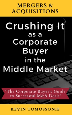 Mergers & Acquisitions: Crushing It as a Corporate Buyer in the Middle Market: The Corporate Buyer's Guide to Successful M&A Deals Cover Image