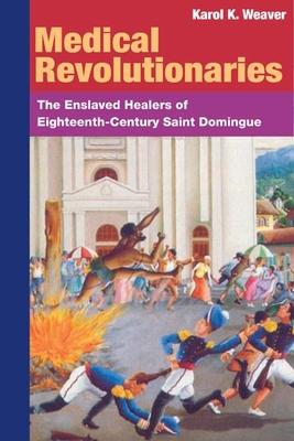 Medical Revolutionaries: The Enslaved Healers of Eighteenth-Century Saint Domingue Cover Image